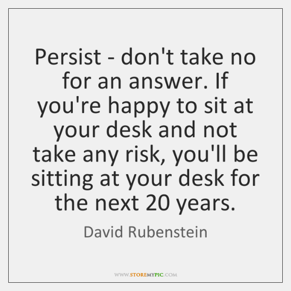 Persist - don't take no for an answer. If you're happy to ...
