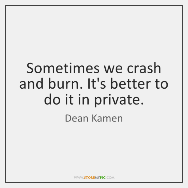 Sometimes we crash and burn. It's better to do it in private.