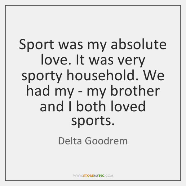 Sport was my absolute love. It was very sporty household. We had ...