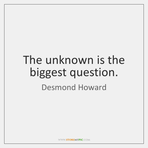 The unknown is the biggest question.