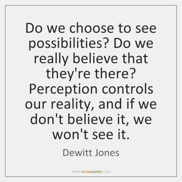 Do we choose to see possibilities? Do we really believe that they're ...