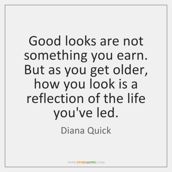 Good looks are not something you earn. But as you get older, ...