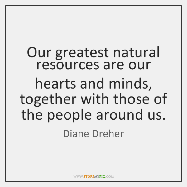 Our greatest natural resources are our hearts and minds, together with those ...