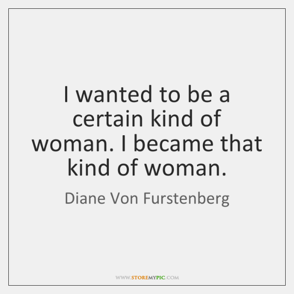 I wanted to be a certain kind of woman. I became that ...