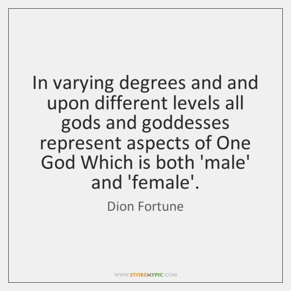 In varying degrees and and upon different levels all gods and goddesses ...