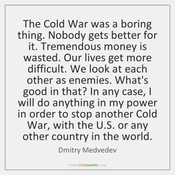 The Cold War was a boring thing. Nobody gets better for it. ...