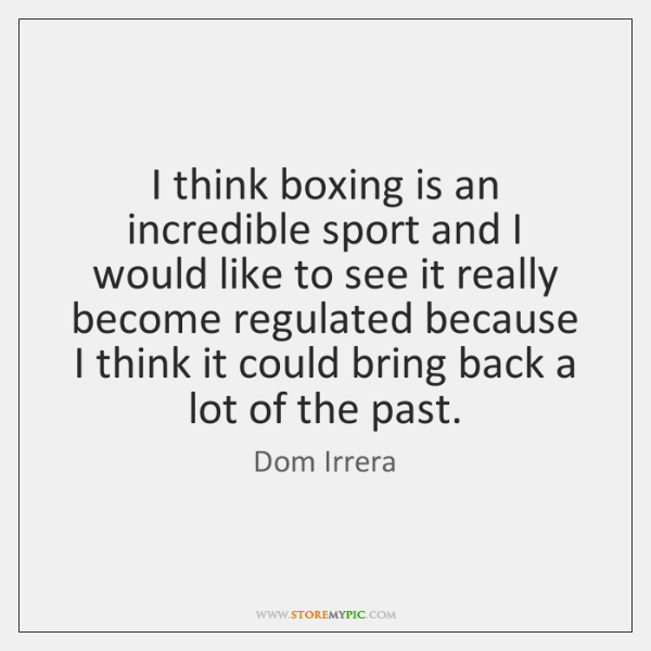 I think boxing is an incredible sport and I would like to ...