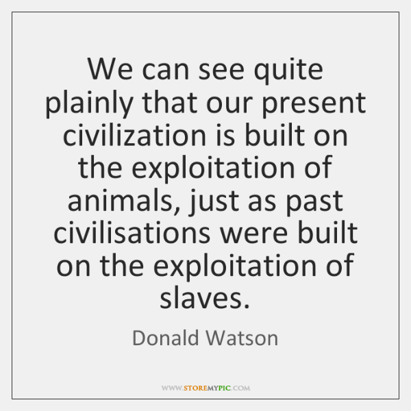 We can see quite plainly that our present civilization is built on ...