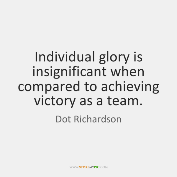 Individual glory is insignificant when compared to achieving victory as a team.