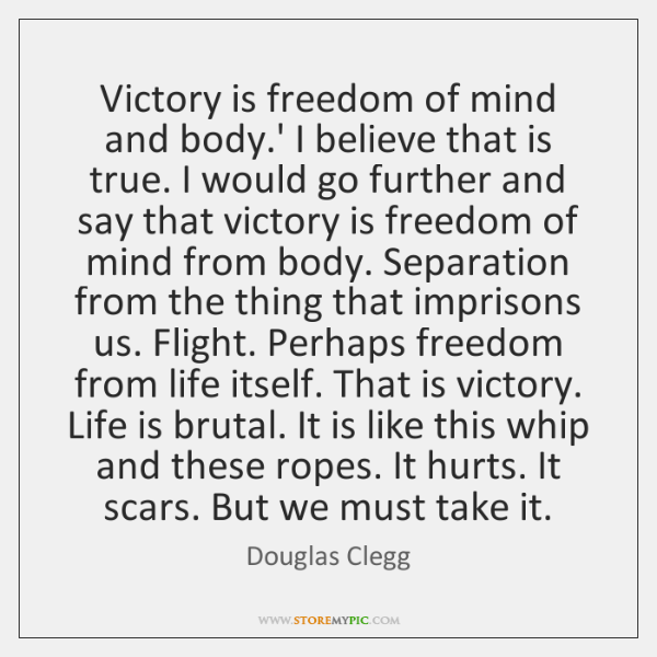 Victory is freedom of mind and body.' I believe that is ...