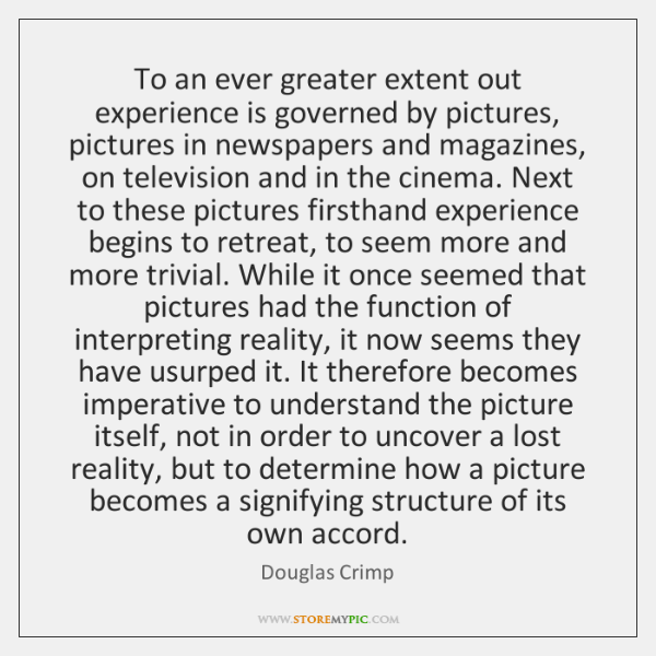 To an ever greater extent out experience is governed by pictures, pictures ...