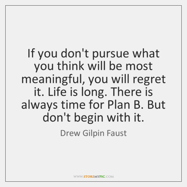If you don't pursue what you think will be most meaningful, you ...