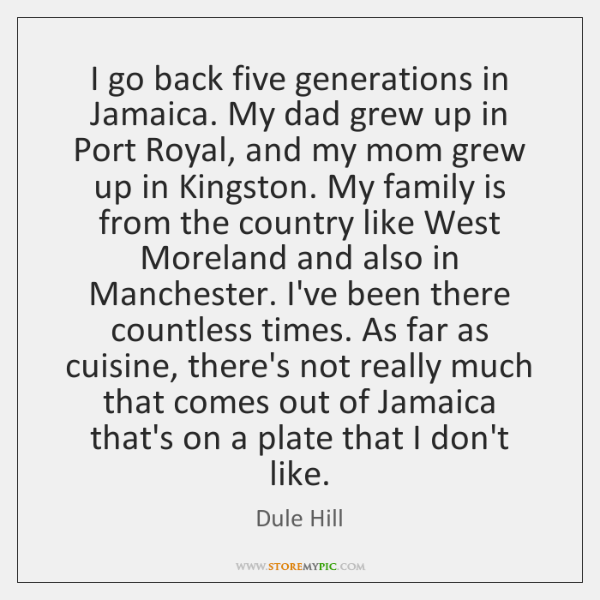 I go back five generations in Jamaica. My dad grew up in ...