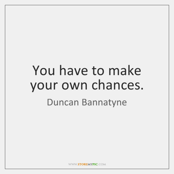 You have to make your own chances.