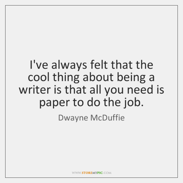 I've always felt that the cool thing about being a writer is ...
