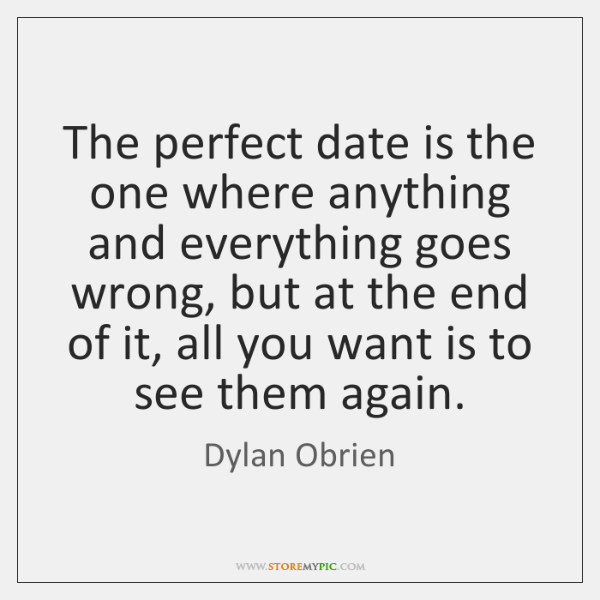 The perfect date is the one where anything and everything goes wrong, ...