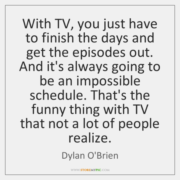 With TV, you just have to finish the days and get the ...