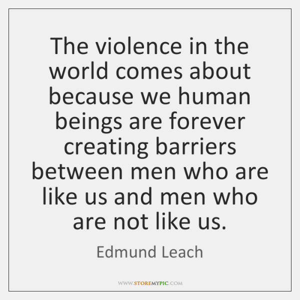 The violence in the world comes about because we human beings are ...