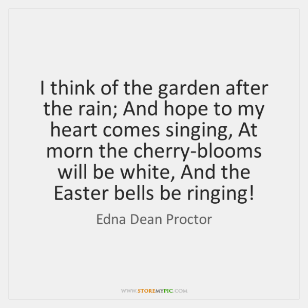 I think of the garden after the rain; And hope to my ...