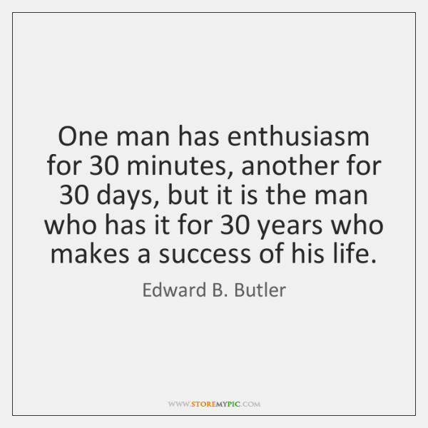 One man has enthusiasm for 30 minutes, another for 30 days, but it is ...
