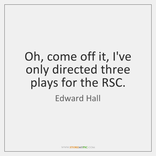 Oh, come off it, I've only directed three plays for the RSC.