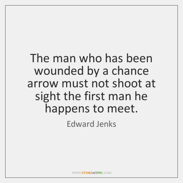 The man who has been wounded by a chance arrow must not ...