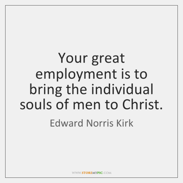 Your great employment is to bring the individual souls of men to ...