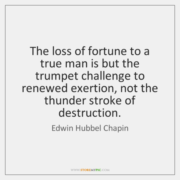 The loss of fortune to a true man is but the trumpet ...