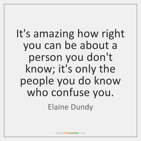 It's amazing how right you can be about a person you don't ...