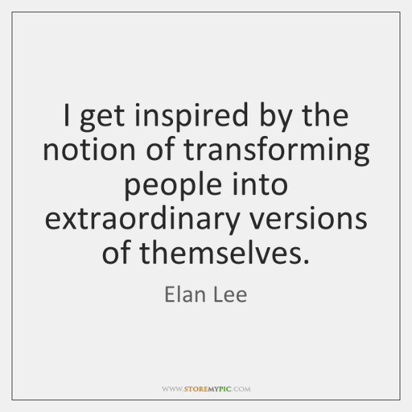 I get inspired by the notion of transforming people into extraordinary versions ...