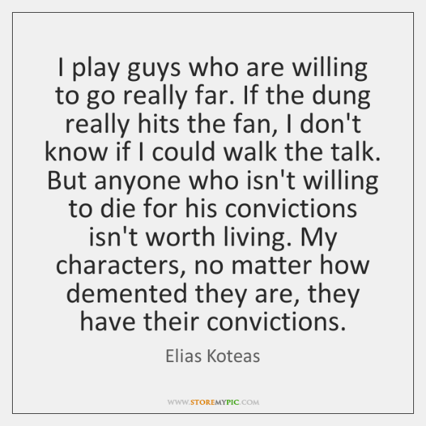 I play guys who are willing to go really far. If the ...