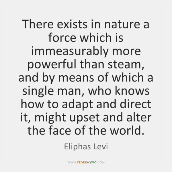 There exists in nature a force which is immeasurably more powerful than ...