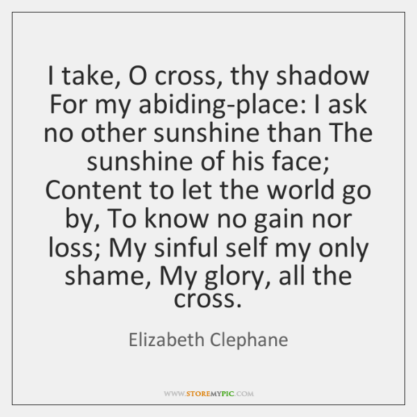 I take, O cross, thy shadow For my abiding-place: I ask no ...
