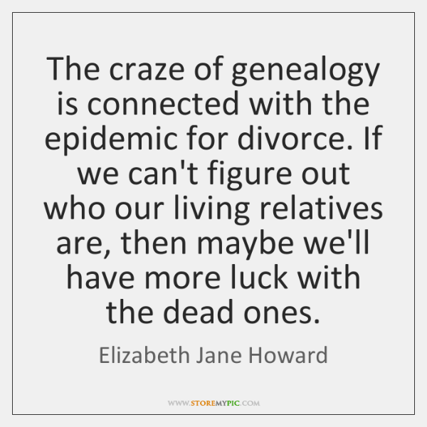 The craze of genealogy is connected with the epidemic for divorce. If ...
