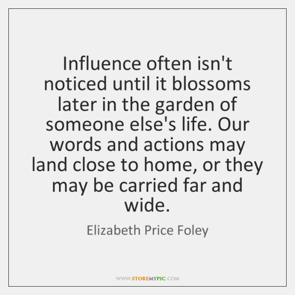 Influence often isn't noticed until it blossoms later in the garden of ...