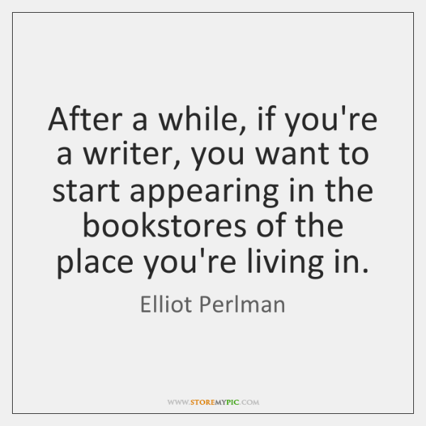 After a while, if you're a writer, you want to start appearing ...