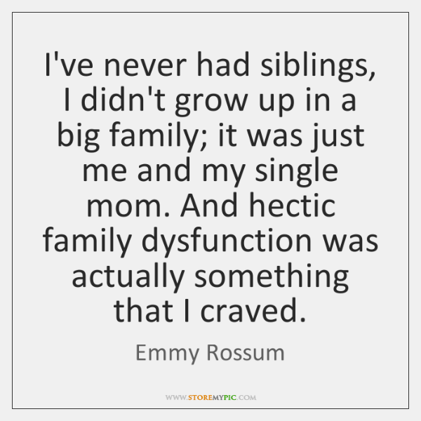 I've never had siblings, I didn't grow up in a big family; ...