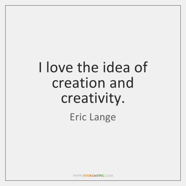 I love the idea of creation and creativity.