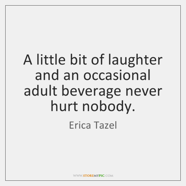 A little bit of laughter and an occasional adult beverage never hurt ...