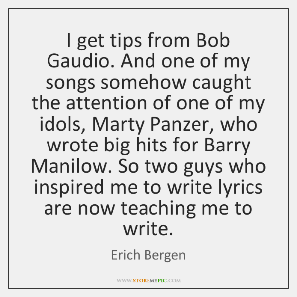 I get tips from Bob Gaudio. And one of my songs somehow ...