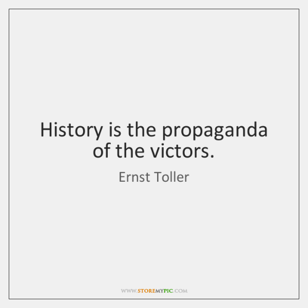 History is the propaganda of the victors.