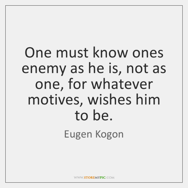 One must know ones enemy as he is, not as one, for ...