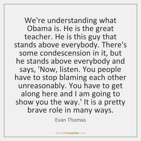 We're understanding what Obama is. He is the great teacher. He is ...
