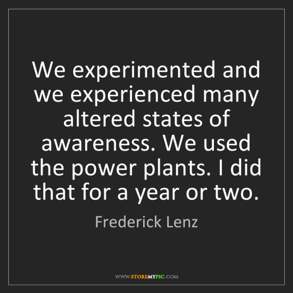 Frederick Lenz: We experimented and we experienced many altered states...