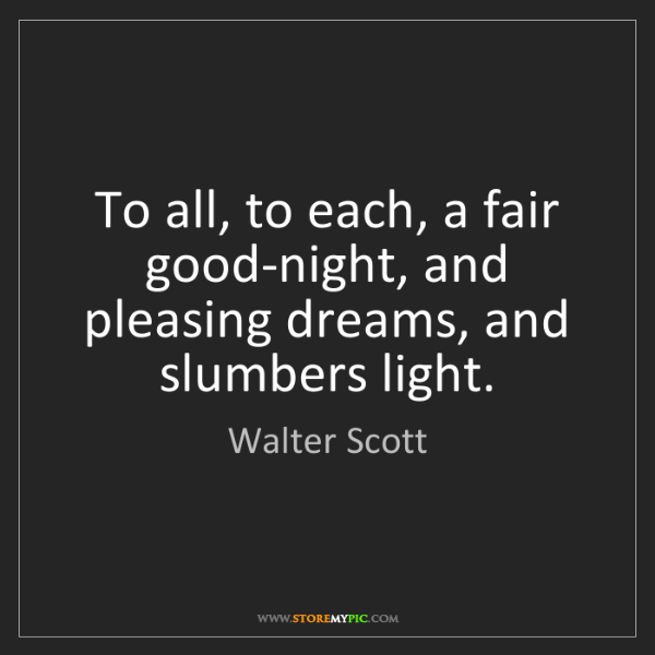 Walter Scott: To all, to each, a fair good-night, and pleasing dreams,...