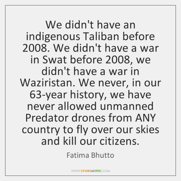 We didn't have an indigenous Taliban before 2008. We didn't have a war ...