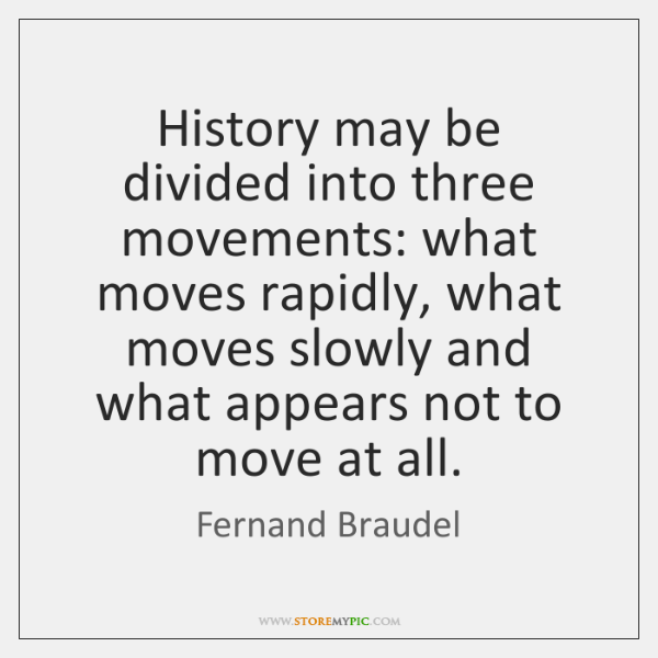 History may be divided into three movements: what moves rapidly, what moves ...