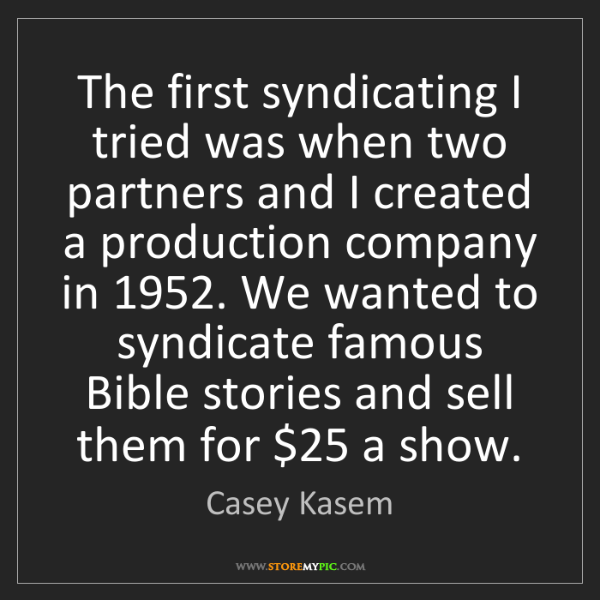 Casey Kasem: The first syndicating I tried was when two partners and...