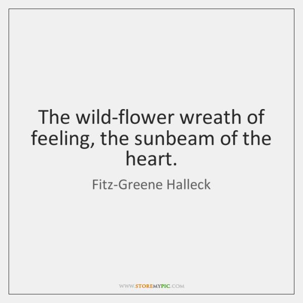 The wild-flower wreath of feeling, the sunbeam of the heart.