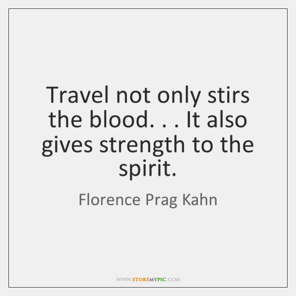 Travel not only stirs the blood. . . It also gives strength to the ...